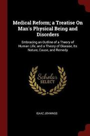Medical Reform; A Treatise on Man's Physical Being and Disorders by Isaac Jennings image