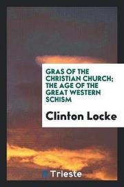 Gras of the Christian Church; The Age of the Great Western Schism by Clinton Locke