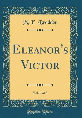 Eleanor's Victor, Vol. 2 of 3 (Classic Reprint) by M.E. Braddon