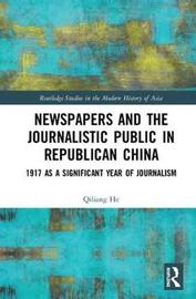 Newspapers and the Journalistic Public in Republican China by Qiliang He