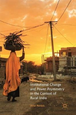 Institutional Change and Power Asymmetry in the Context of Rural India by Amar Patnaik