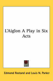 L'Aiglon A Play in Six Acts by Edmond Rostand image