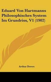 Eduard Von Hartmanns Philosophisches System Im Grundriss, V1 (1902) by Arthur Drews