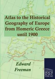 Atlas to the Historical Geography of Europe from Homeric Greece until 1900 by Edward Freeman