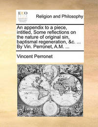 An Appendix to a Piece, Intitled, Some Reflections on the Nature of Original Sin, Baptismal Regeneration, &c. ... by Vin. Perronet, A.M. ... by Vincent Perronet