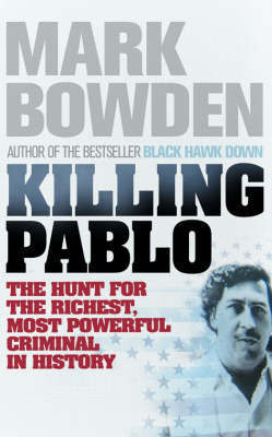Killing Pablo: The Hunt for the Richest, Most Powerful Criminal in History by Mark Bowden