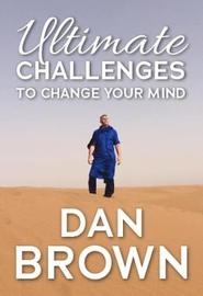 Ultimate Challenges To Change Your Mind by Dan Brown