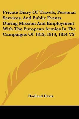 Private Diary Of Travels, Personal Services, And Public Events During Mission And Employment With The European Armies In The Campaigns Of 1812, 1813, 1814 V2 by Hadland, F Davis