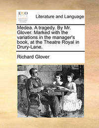 Medea. a Tragedy. by Mr. Glover. Marked with the Variations in the Manager's Book, at the Theatre Royal in Drury-Lane by Richard Glover
