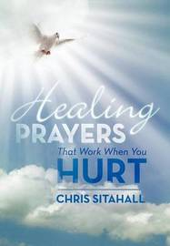 Healing Prayers That Work When You Hurt by Chris Sitahall