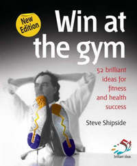 Win at the Gym: Brilliant Ideas for Fitness and Health Success by Steve Shipside image