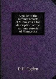 A Guide to the Summer Resorts of Minnesota a Full Description of the Summer Resorts of Minnesota by D H Ogden
