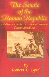 The Senate of the Roman Republic: Addresses on the History of Roman Constitutionalism by Senator Robert C Byrd image