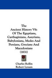 The Ancient History V6: Of the Egyptians, Carthaginians, Assyrians, Babylonians, Medes and Persians, Grecians and Macedonians (1831) by Charles Rollin