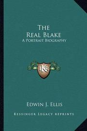 The Real Blake: A Portrait Biography by Edwin J. Ellis