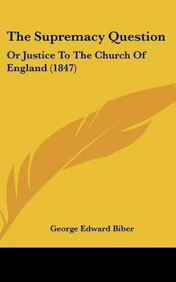 The Supremacy Question: Or Justice To The Church Of England (1847) by George Edward Biber image
