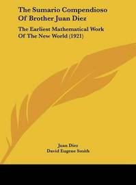 The Sumario Compendioso of Brother Juan Diez: The Earliest Mathematical Work of the New World (1921) by David Eugene Smith