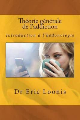 Theorie Generale de L'Addiction: Introduction A L'Hedonologie by Dr Eric Loonis