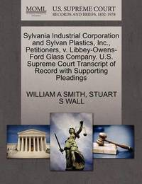 Sylvania Industrial Corporation and Sylvan Plastics, Inc., Petitioners, V. Libbey-Owens-Ford Glass Company. U.S. Supreme Court Transcript of Record with Supporting Pleadings by William A Smith