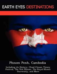 Phnom Penh, Cambodia: Including Its History, Chaul Chnam Thmey Festival, the Wat Phnom, the Royal Khmer University, and More by Sam Night