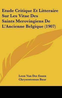 Etude Critique Et Litteraire Sur Les Vitae Des Saints Merovingiens de L'Ancienne Belgique (1907) by Leon Van Der Essen