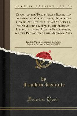 Report on the Twenty-Sixth Exhibition of American Manufactures, Held in the City of Philadelphia, from October 15, to November 13, 1858, by the Franklin Institute, of the State of Pennsylvania, for the Promotion of the Mechanic Arts by Franklin Institute