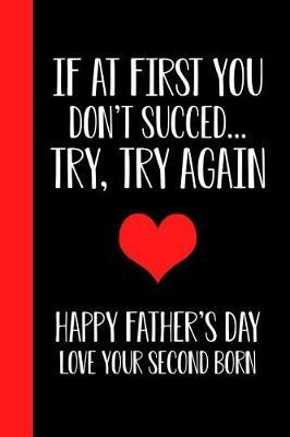 If At First You Don't Succeed.. Try, Try Again Happy Fathers Day Love Your Second Born by Ernest Creative Designs