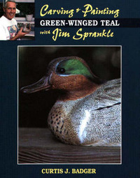 Carving and Painting Green-Winged Teal with Jim Sprankle by Curtis J. Badger