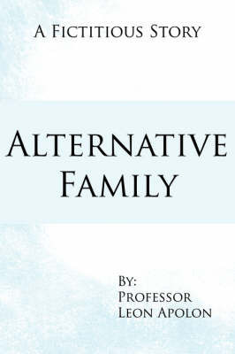 Alternative Family: A Fictitious Story by Leon Apolon