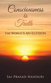 Consciousness Is Truth by Sai Prasad Nanduri