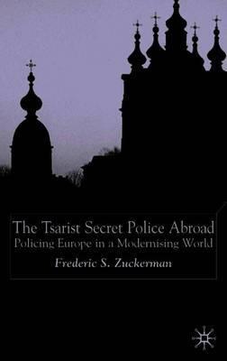 The Tsarist Secret Police Abroad by Fredric Scott Zuckerman