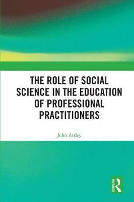 The Role of Social Science in the Education of Professional Practitioners by John Astley image