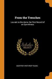 From the Trenches; Louvain to the Aisne, the First Record of an Eye-Witness by Geoffrey Winthrop Young