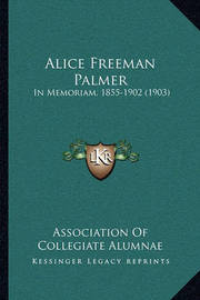 Alice Freeman Palmer: In Memoriam, 1855-1902 (1903) by Association Of Collegiate Alumnae