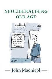 Neoliberalising Old Age by John Macnicol