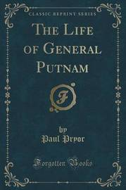 The Life of General Putnam (Classic Reprint) by Paul Pryor