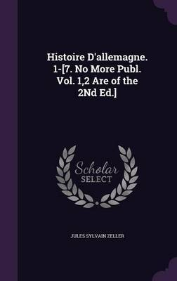 Histoire D'Allemagne. 1-[7. No More Publ. Vol. 1,2 Are of the 2nd Ed.] by Jules Sylvain Zeller image