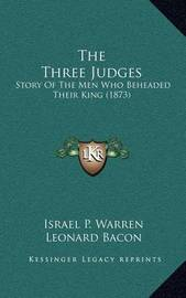 The Three Judges: Story of the Men Who Beheaded Their King (1873) by Israel P Warren