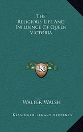The Religious Life and Influence of Queen Victoria by Walter Walsh
