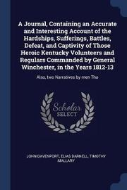 A Journal, Containing an Accurate and Interesting Account of the Hardships, Sufferings, Battles, Defeat, and Captivity of Those Heroic Kentucky Volunteers and Regulars Commanded by General Winchester, in the Years 1812-13 by John Davenport
