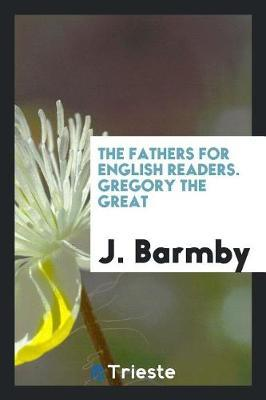 The Fathers for English Readers. Gregory the Great by J Barmby