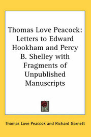 Thomas Love Peacock: Letters to Edward Hookham and Percy B. Shelley with Fragments of Unpublished Manuscripts by Thomas Love Peacock image