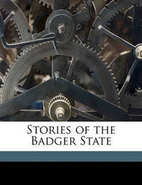 Stories of the Badger State by Reuben Gold Thwaites