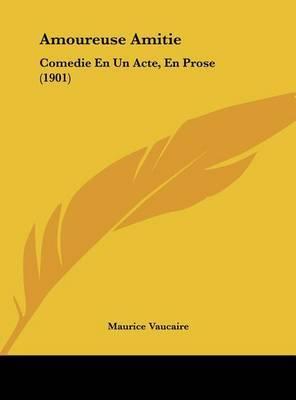 Amoureuse Amitie: Comedie En Un Acte, En Prose (1901) by Maurice Vaucaire image