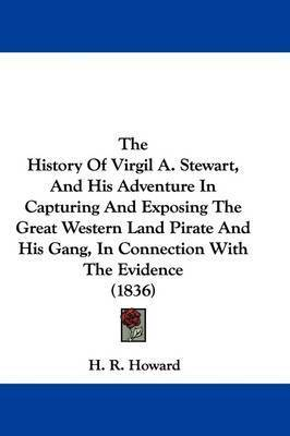 The History Of Virgil A. Stewart, And His Adventure In Capturing And Exposing The Great Western Land Pirate And His Gang, In Connection With The Evidence (1836)