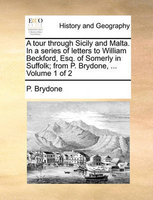 A Tour Through Sicily and Malta. in a Series of Letters to William Beckford, Esq. of Somerly in Suffolk; From P. Brydone, ... Volume 1 of 2 by P Brydone