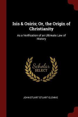 Isis & Osiris; Or, the Origin of Christianity by John Stuart Stuart Glennie