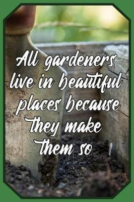 All gardeners live in beautiful places because they make them so by Charlie Brown Publishing