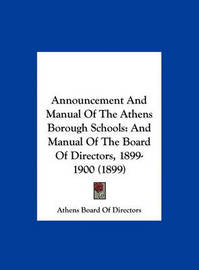 Announcement and Manual of the Athens Borough Schools: And Manual of the Board of Directors, 1899-1900 (1899) by Board Of Directors Athens Board of Directors image