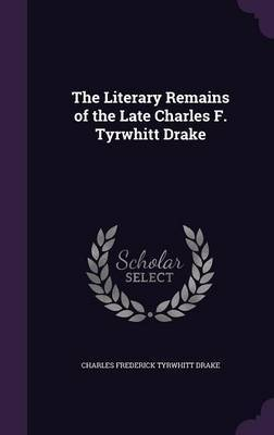 The Literary Remains of the Late Charles F. Tyrwhitt Drake by Charles Frederick Tyrwhitt Drake image